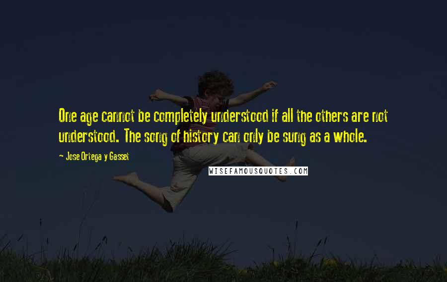 Jose Ortega Y Gasset quotes: One age cannot be completely understood if all the others are not understood. The song of history can only be sung as a whole.