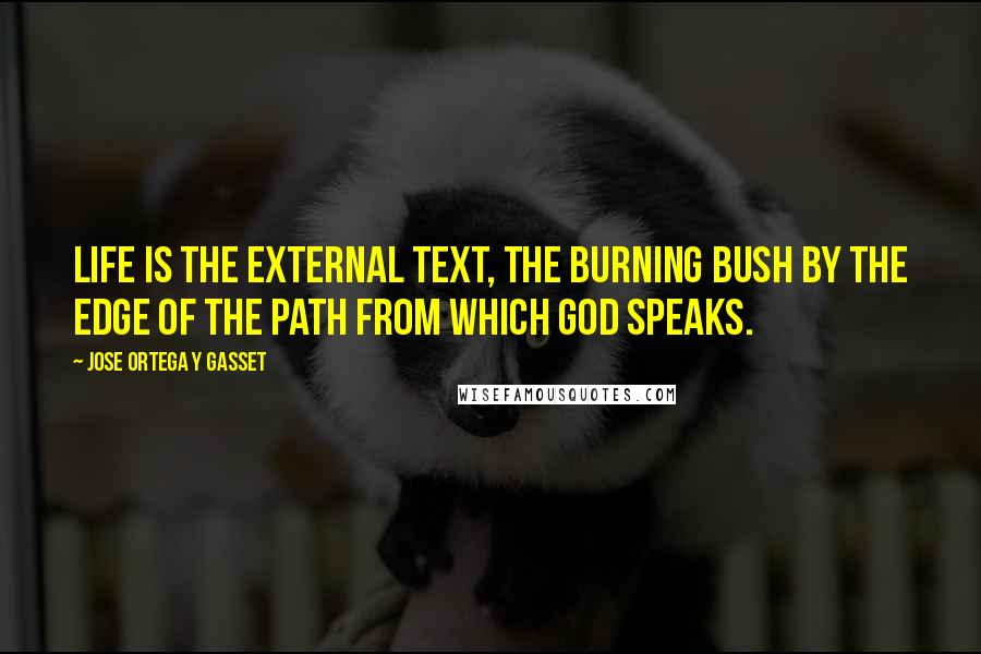Jose Ortega Y Gasset quotes: Life is the external text, the burning bush by the edge of the path from which God speaks.