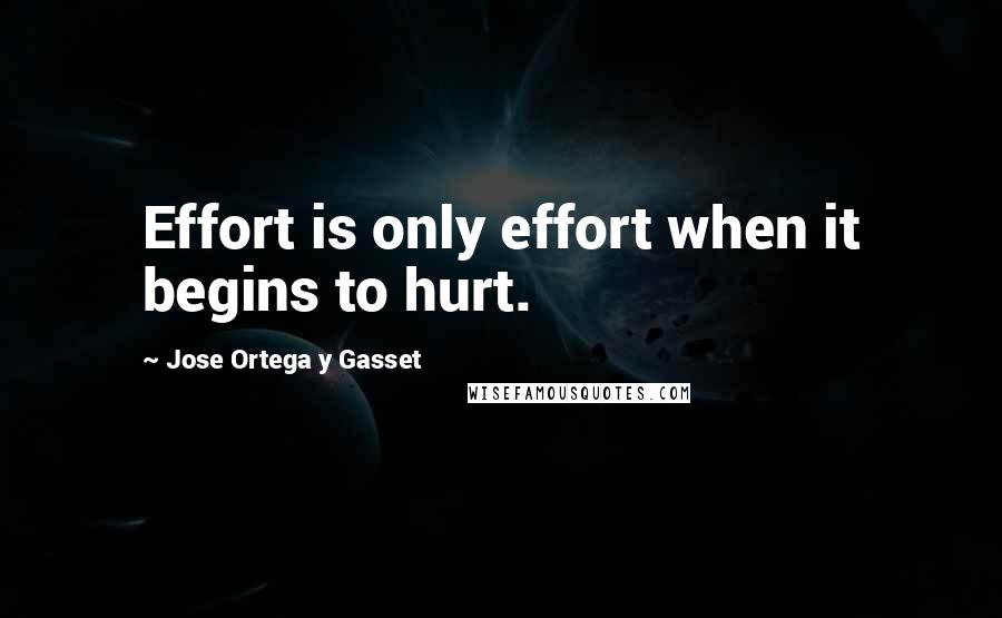 Jose Ortega Y Gasset quotes: Effort is only effort when it begins to hurt.