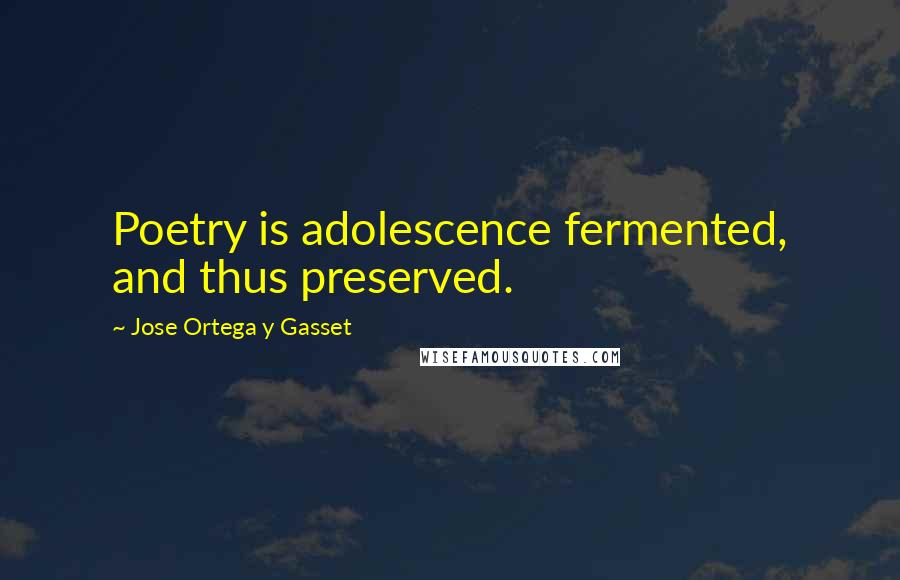 Jose Ortega Y Gasset quotes: Poetry is adolescence fermented, and thus preserved.