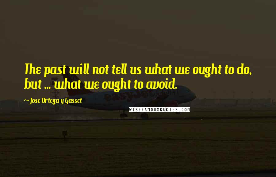 Jose Ortega Y Gasset quotes: The past will not tell us what we ought to do, but ... what we ought to avoid.