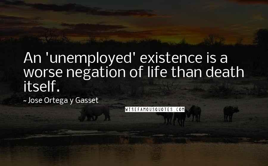 Jose Ortega Y Gasset quotes: An 'unemployed' existence is a worse negation of life than death itself.