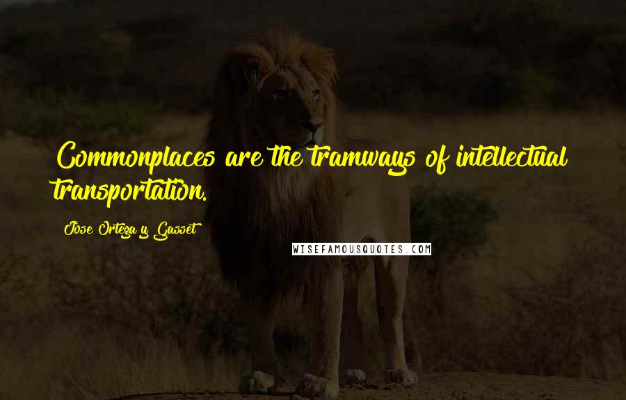 Jose Ortega Y Gasset quotes: Commonplaces are the tramways of intellectual transportation.