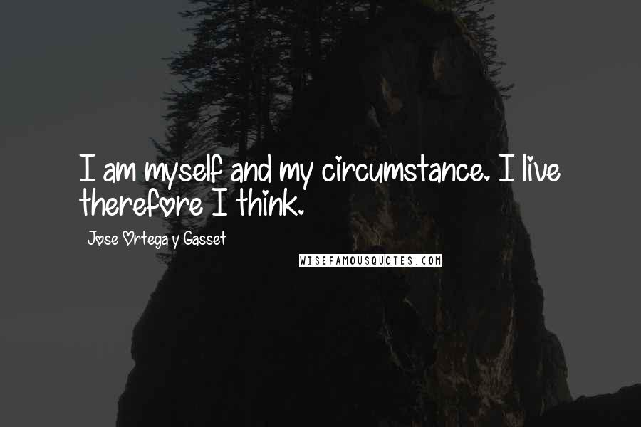 Jose Ortega Y Gasset quotes: I am myself and my circumstance. I live therefore I think.