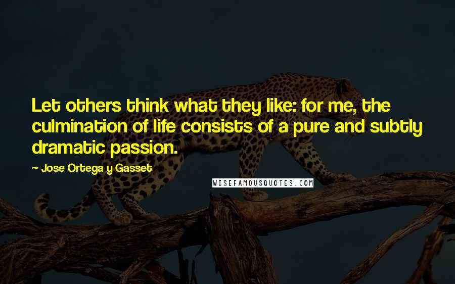 Jose Ortega Y Gasset quotes: Let others think what they like: for me, the culmination of life consists of a pure and subtly dramatic passion.