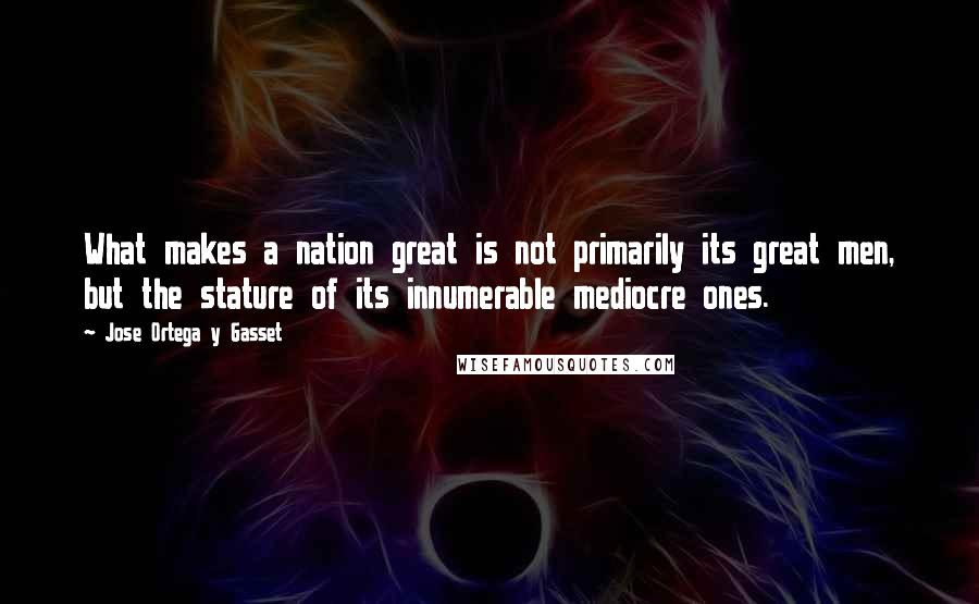 Jose Ortega Y Gasset quotes: What makes a nation great is not primarily its great men, but the stature of its innumerable mediocre ones.