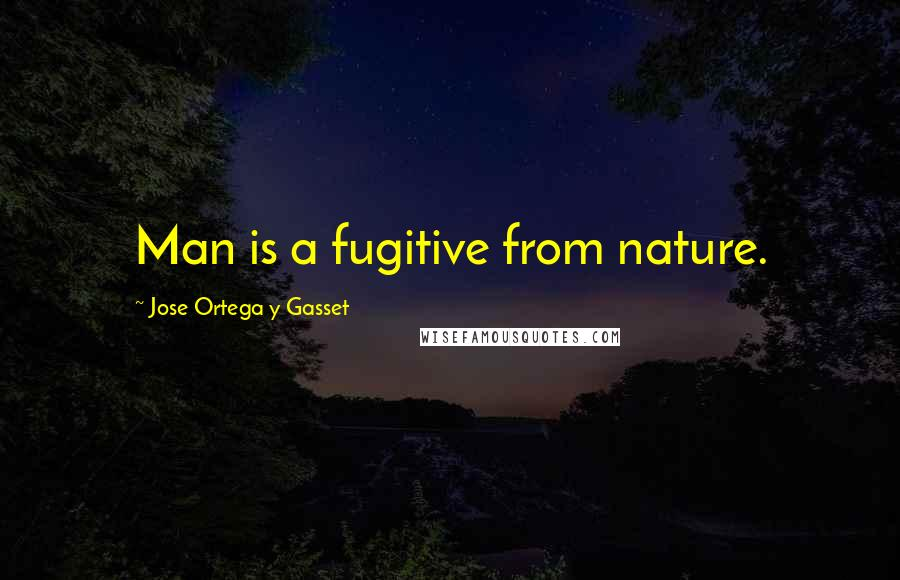 Jose Ortega Y Gasset quotes: Man is a fugitive from nature.