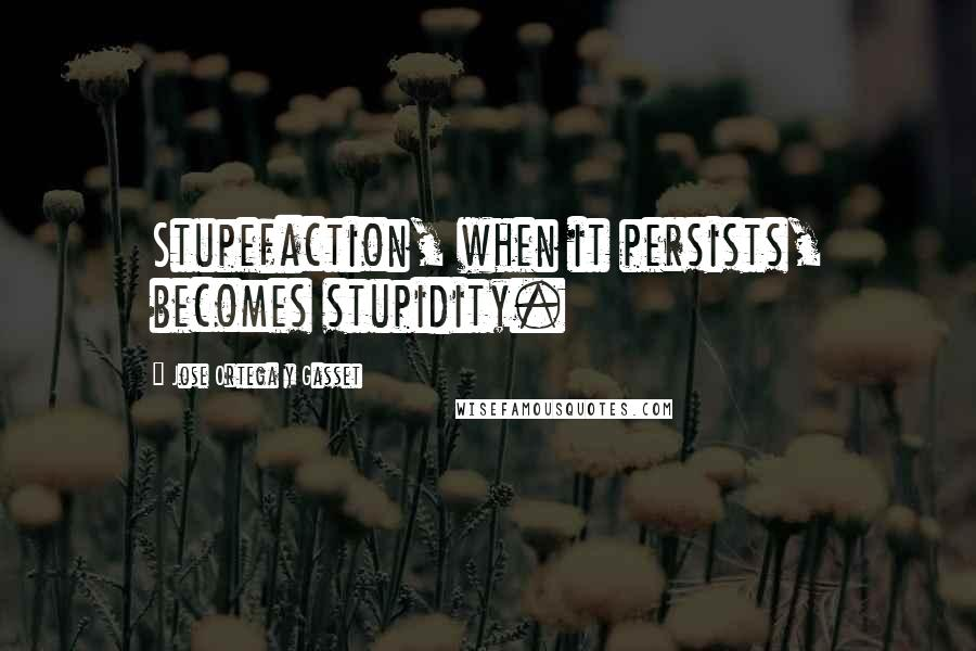 Jose Ortega Y Gasset quotes: Stupefaction, when it persists, becomes stupidity.