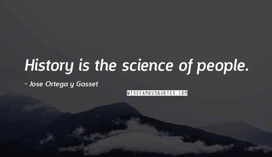 Jose Ortega Y Gasset quotes: History is the science of people.