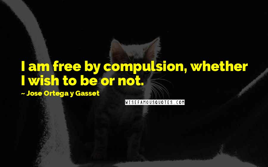 Jose Ortega Y Gasset quotes: I am free by compulsion, whether I wish to be or not.