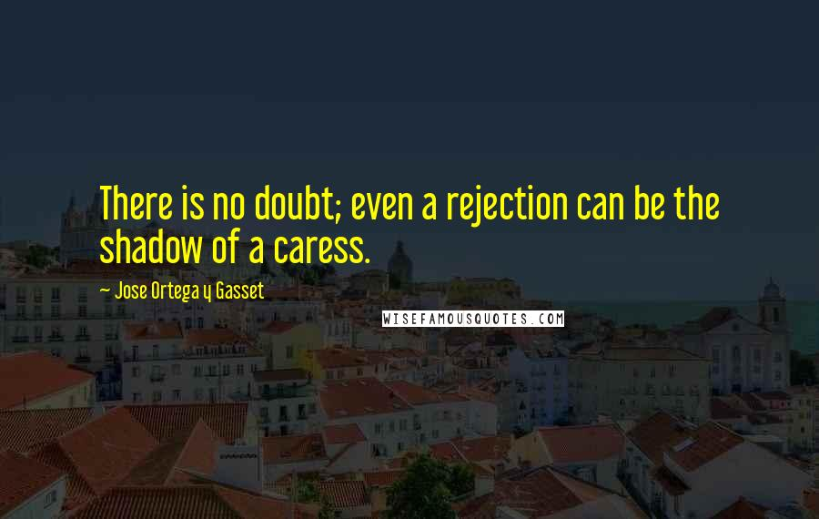 Jose Ortega Y Gasset quotes: There is no doubt; even a rejection can be the shadow of a caress.