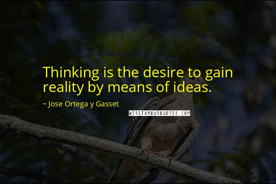 Jose Ortega Y Gasset quotes: Thinking is the desire to gain reality by means of ideas.