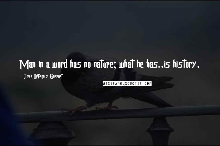 Jose Ortega Y Gasset quotes: Man in a word has no nature; what he has..is history.