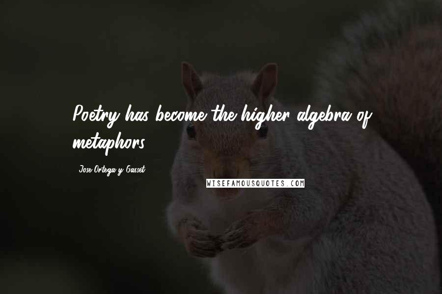 Jose Ortega Y Gasset quotes: Poetry has become the higher algebra of metaphors.