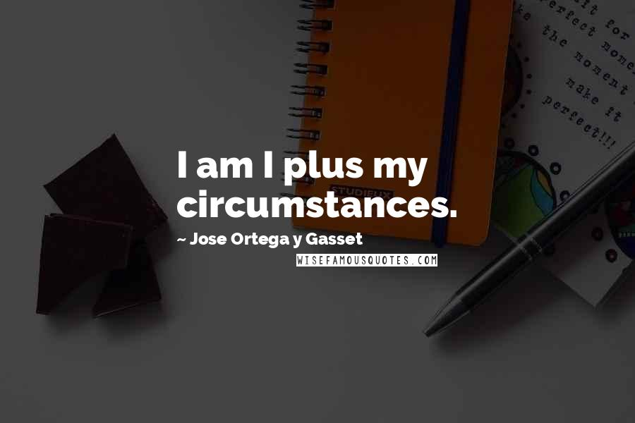 Jose Ortega Y Gasset quotes: I am I plus my circumstances.