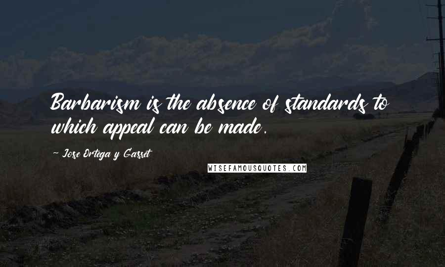 Jose Ortega Y Gasset quotes: Barbarism is the absence of standards to which appeal can be made.