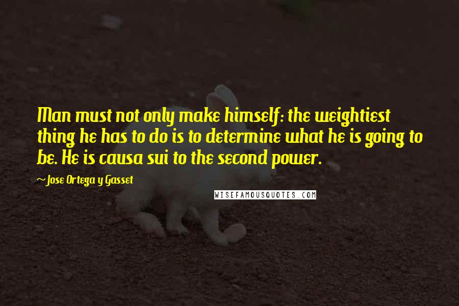 Jose Ortega Y Gasset quotes: Man must not only make himself: the weightiest thing he has to do is to determine what he is going to be. He is causa sui to the second power.