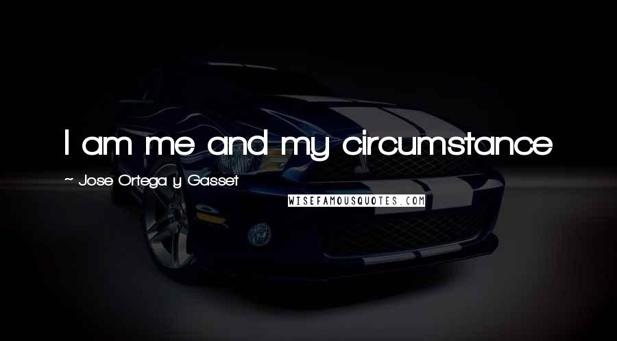 Jose Ortega Y Gasset quotes: I am me and my circumstance