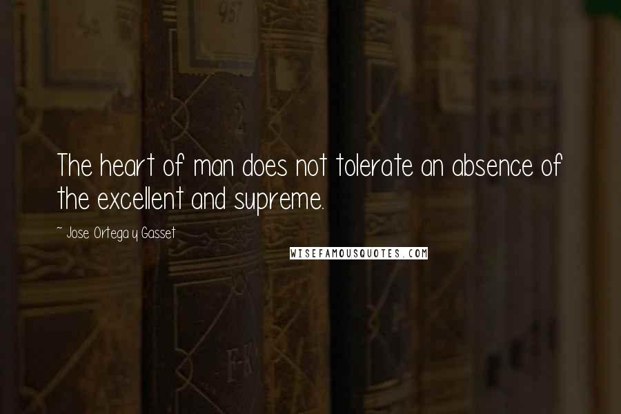 Jose Ortega Y Gasset quotes: The heart of man does not tolerate an absence of the excellent and supreme.