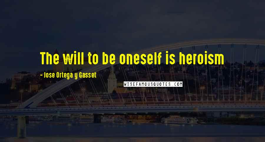 Jose Ortega Y Gasset quotes: The will to be oneself is heroism