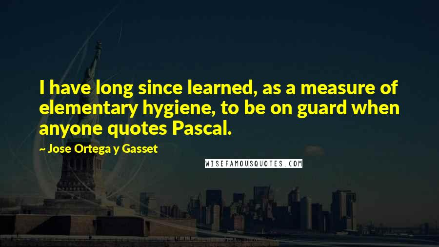 Jose Ortega Y Gasset quotes: I have long since learned, as a measure of elementary hygiene, to be on guard when anyone quotes Pascal.