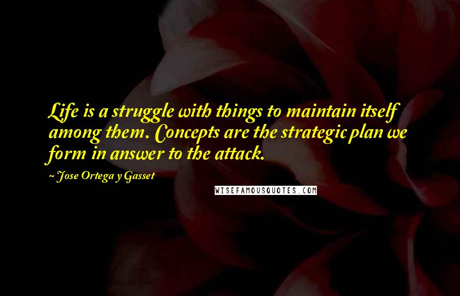 Jose Ortega Y Gasset quotes: Life is a struggle with things to maintain itself among them. Concepts are the strategic plan we form in answer to the attack.