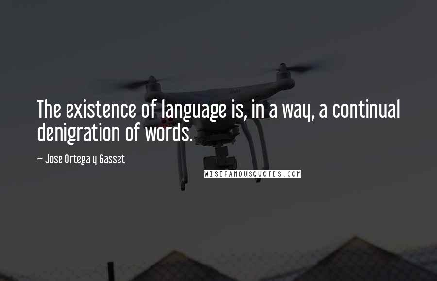 Jose Ortega Y Gasset quotes: The existence of language is, in a way, a continual denigration of words.