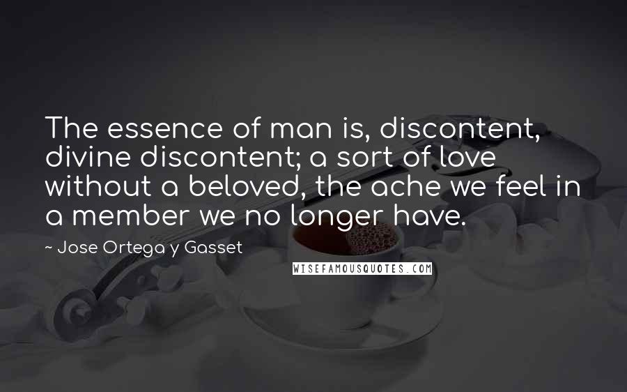 Jose Ortega Y Gasset quotes: The essence of man is, discontent, divine discontent; a sort of love without a beloved, the ache we feel in a member we no longer have.