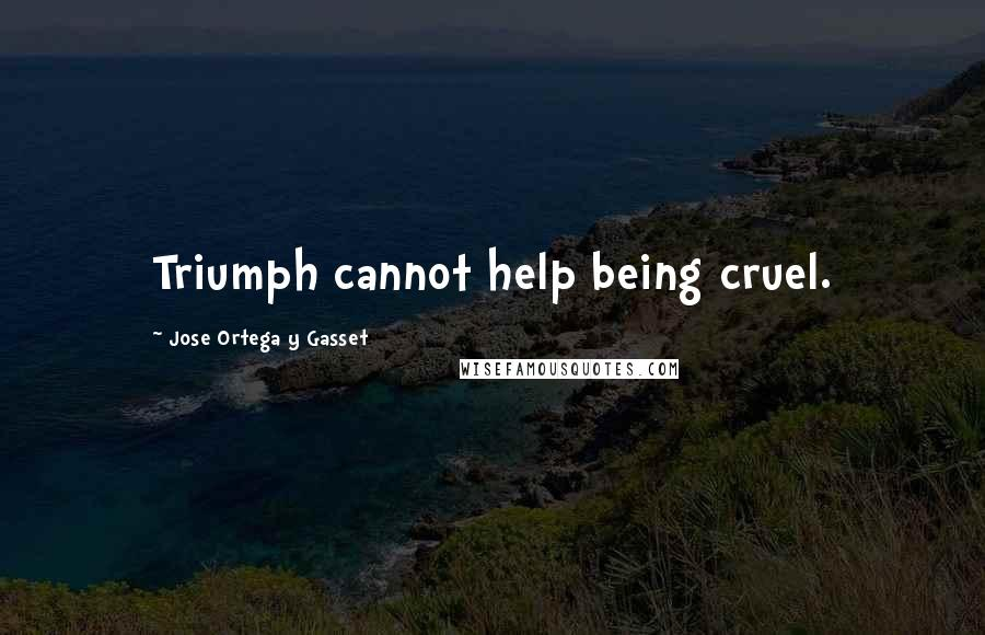 Jose Ortega Y Gasset quotes: Triumph cannot help being cruel.