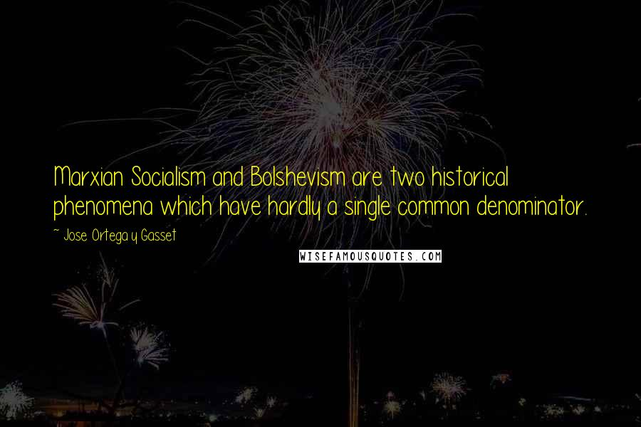 Jose Ortega Y Gasset quotes: Marxian Socialism and Bolshevism are two historical phenomena which have hardly a single common denominator.