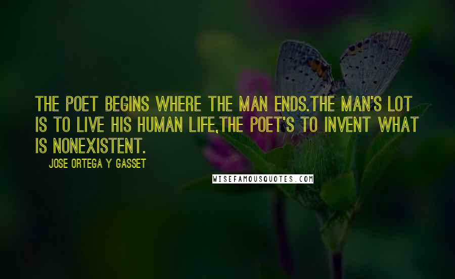 Jose Ortega Y Gasset quotes: The poet begins where the man ends.The man's lot is to live his human life,the poet's to invent what is nonexistent.