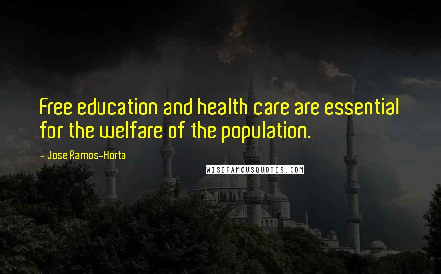 Jose Ramos-Horta quotes: Free education and health care are essential for the welfare of the population.