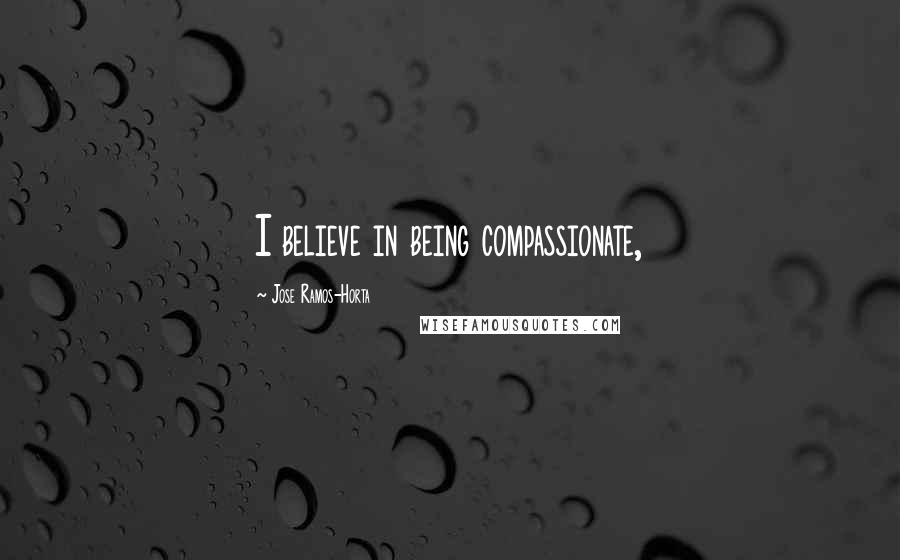 Jose Ramos-Horta quotes: I believe in being compassionate,