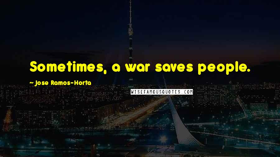 Jose Ramos-Horta quotes: Sometimes, a war saves people.