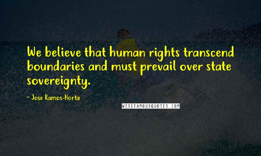 Jose Ramos-Horta quotes: We believe that human rights transcend boundaries and must prevail over state sovereignty.