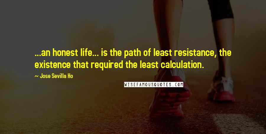 Jose Sevilla Ho quotes: ...an honest life... is the path of least resistance, the existence that required the least calculation.