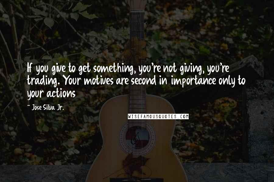 Jose Silva Jr. quotes: If you give to get something, you're not giving, you're trading. Your motives are second in importance only to your actions