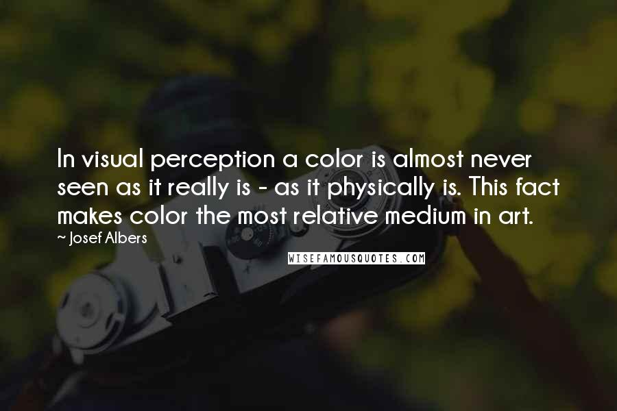 Josef Albers quotes: In visual perception a color is almost never seen as it really is - as it physically is. This fact makes color the most relative medium in art.