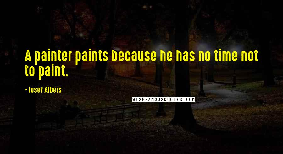 Josef Albers quotes: A painter paints because he has no time not to paint.