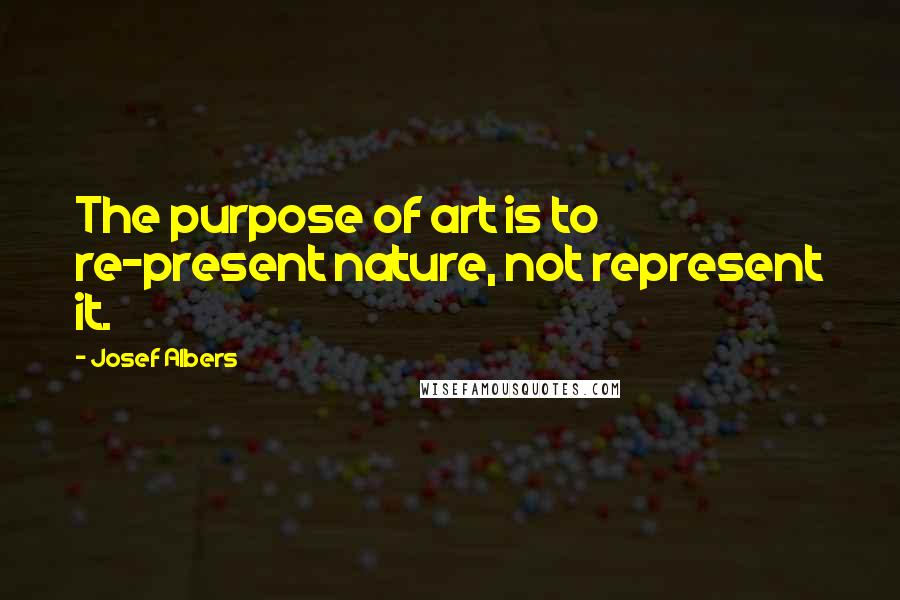 Josef Albers quotes: The purpose of art is to re-present nature, not represent it.
