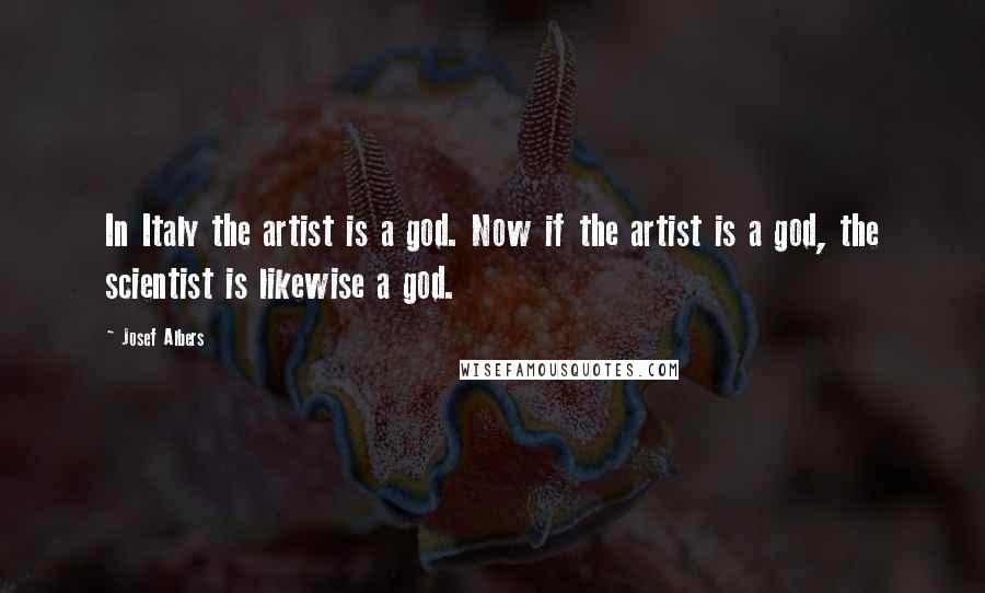 Josef Albers quotes: In Italy the artist is a god. Now if the artist is a god, the scientist is likewise a god.