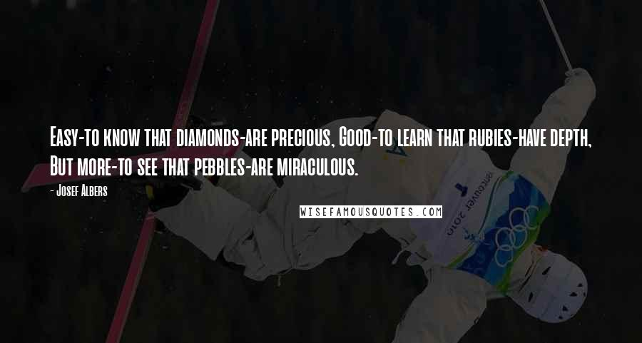 Josef Albers quotes: Easy-to know that diamonds-are precious, Good-to learn that rubies-have depth, But more-to see that pebbles-are miraculous.