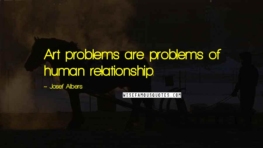Josef Albers quotes: Art problems are problems of human relationship.