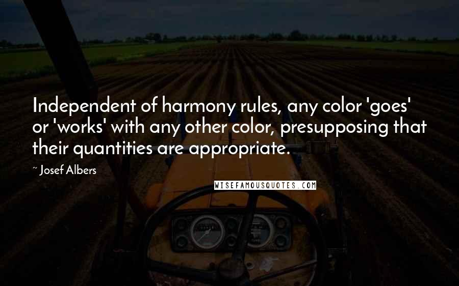 Josef Albers quotes: Independent of harmony rules, any color 'goes' or 'works' with any other color, presupposing that their quantities are appropriate.