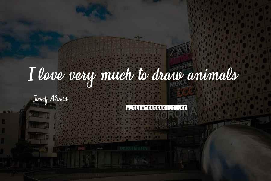 Josef Albers quotes: I love very much to draw animals.