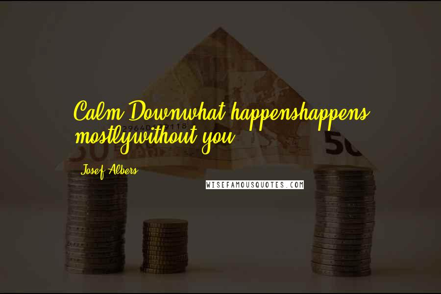 Josef Albers quotes: Calm Downwhat happenshappens mostlywithout you.