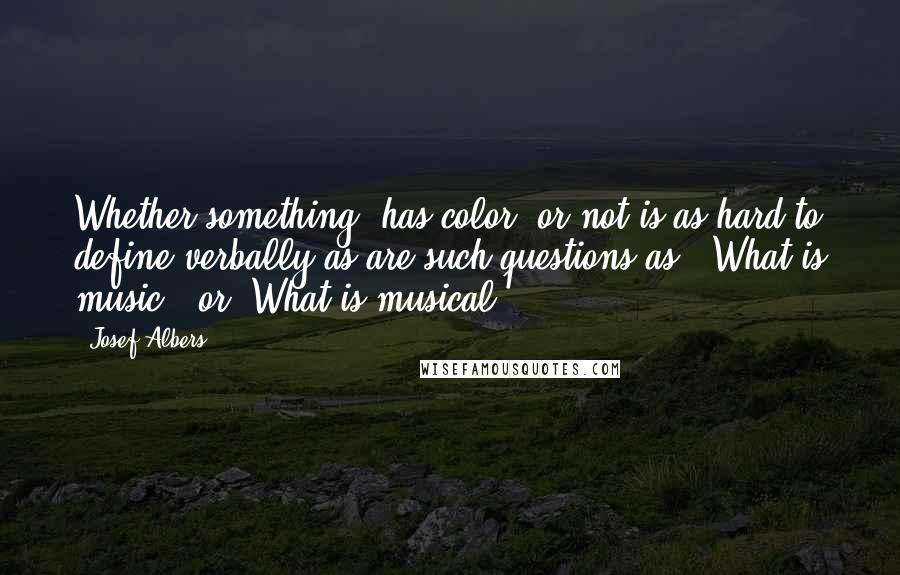 Josef Albers quotes: Whether something 'has color' or not is as hard to define verbally as are such questions as, 'What is music?' or 'What is musical?