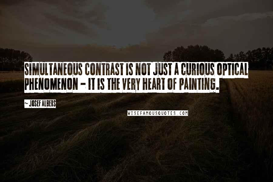 Josef Albers quotes: Simultaneous contrast is not just a curious optical phenomenon - it is the very heart of painting.