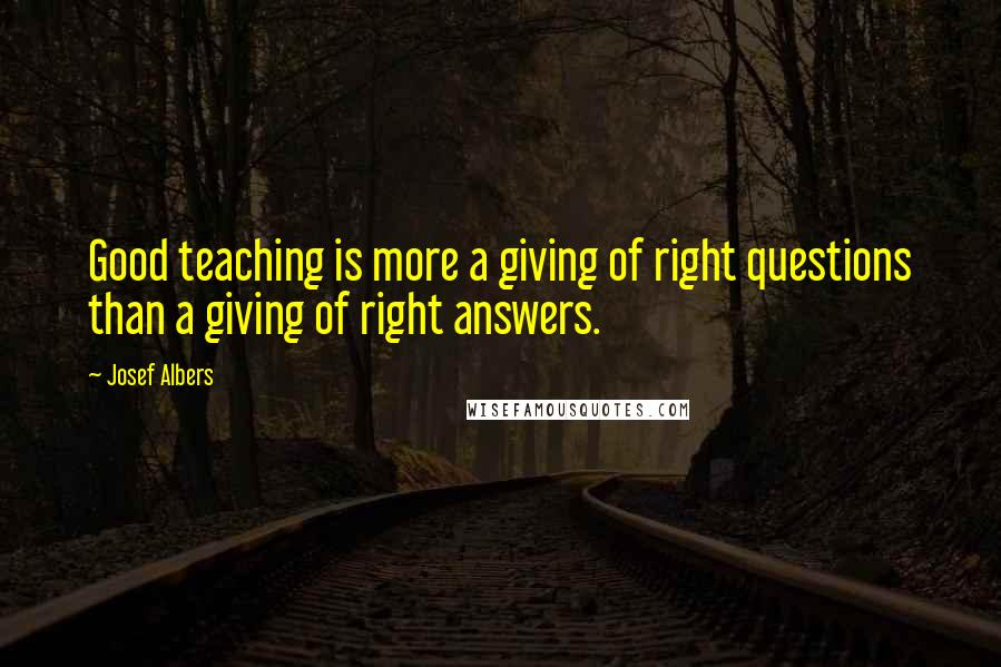 Josef Albers quotes: Good teaching is more a giving of right questions than a giving of right answers.