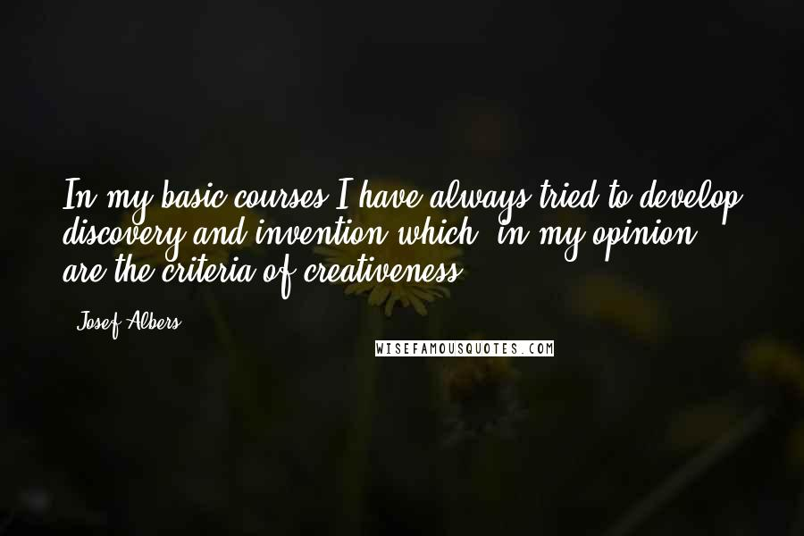 Josef Albers quotes: In my basic courses I have always tried to develop discovery and invention which, in my opinion, are the criteria of creativeness.
